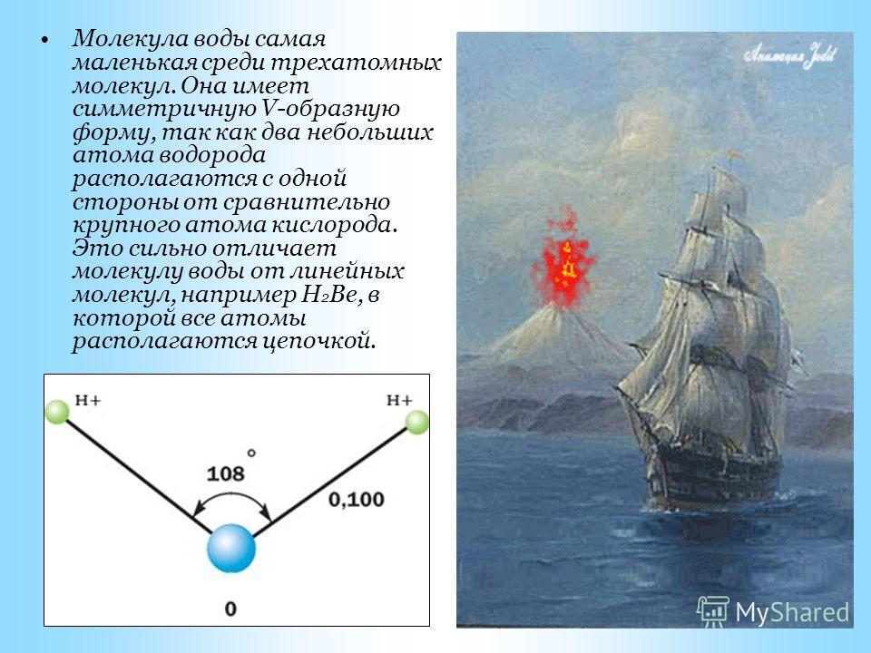 Молекула воды самая маленькая среди трехатомных молекул. Она имеет симметричную V-образную форму, так как два небольших атома водорода располагаются с одной стороны от сравнительно крупного атома кислорода. Это сильно отличает молекулу воды от линейн