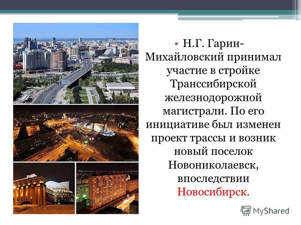 Н.Г. Гарин- Михайловский принимал участие в стройке Транссибирской железнодорожной магистрали. По его инициативе был изменен проект трассы и возник новый поселок Новониколаевск, впоследствии Новосибирск.