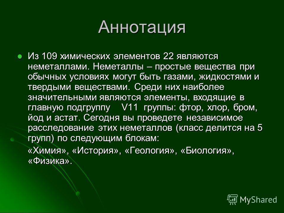 Аннотация Из 109 химических элементов 22 являются неметаллами. Неметаллы – простые вещества при обычных условиях могут быть газами, жидкостями и твердыми веществами. Среди них наиболее значительными являются элементы, входящие в главную подгруппу V11