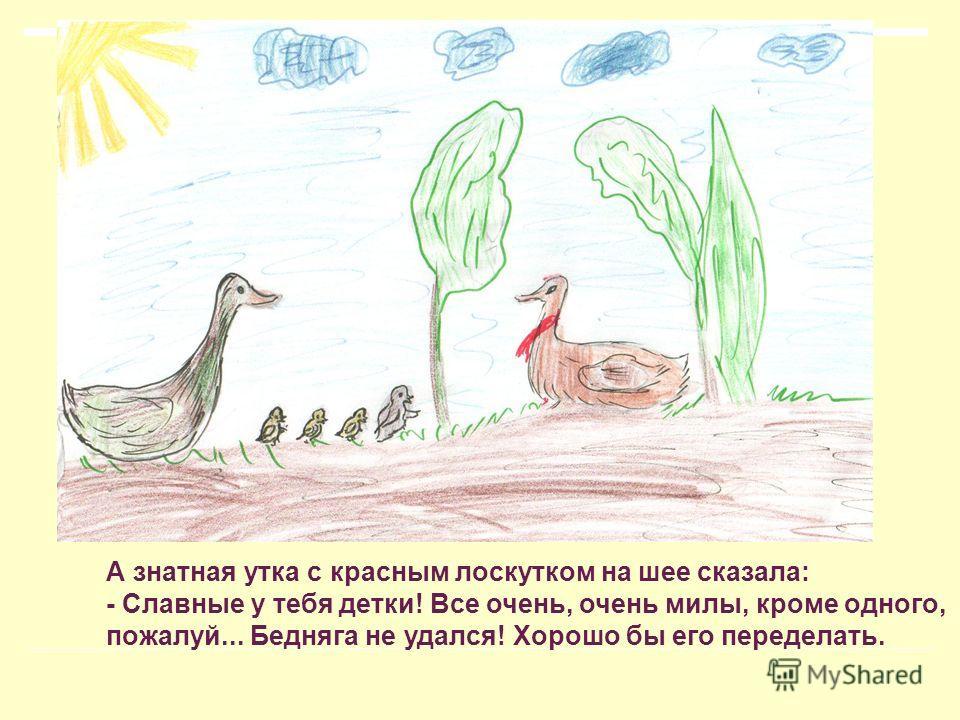 А знатная утка с красным лоскутком на шее сказала: - Славные у тебя детки! Все очень, очень милы, кроме одного, пожалуй... Бедняга не удался! Хорошо бы его переделать.