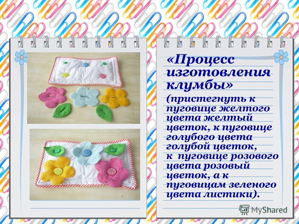 «Процесс изготовления клумбы» (пристегнуть к пуговице желтого цвета желтый цветок, к пуговице голубого цвета голубой цветок, к пуговице розового цвета розовый цветок, а к пуговицам зеленого цвета листики).