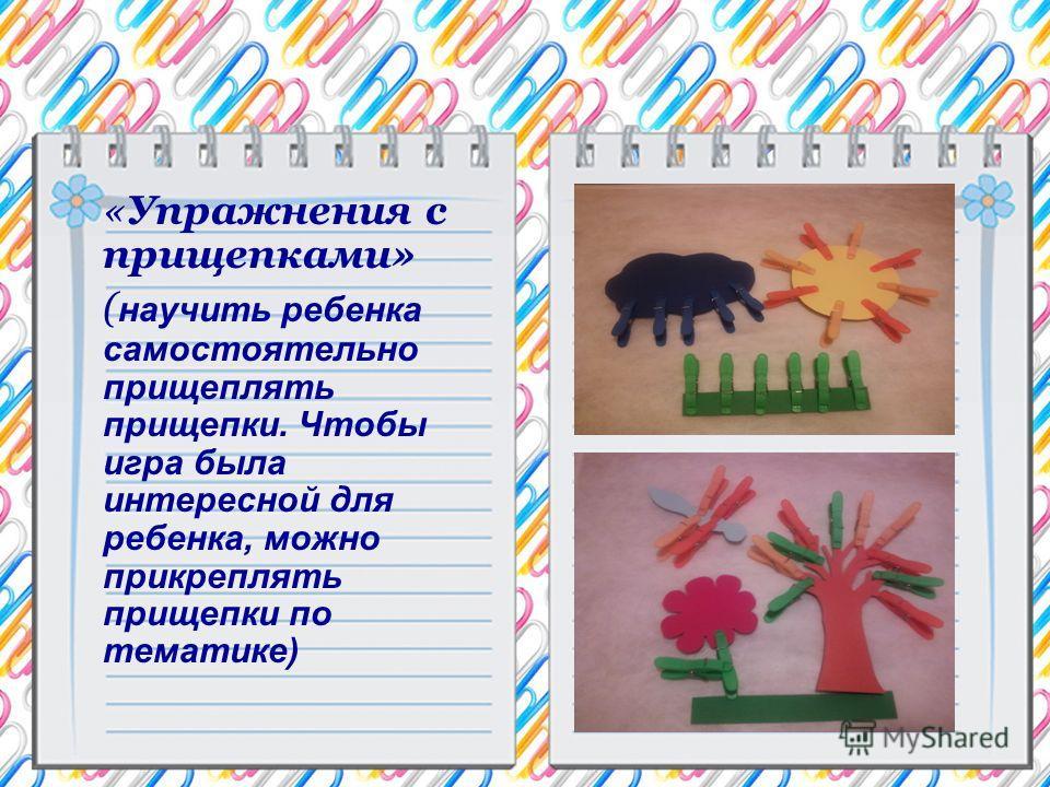 «Упражнения с прищепками» ( научить ребенка самостоятельно прищеплять прищепки. Чтобы игра была интересной для ребенка, можно прикреплять прищепки по тематике)