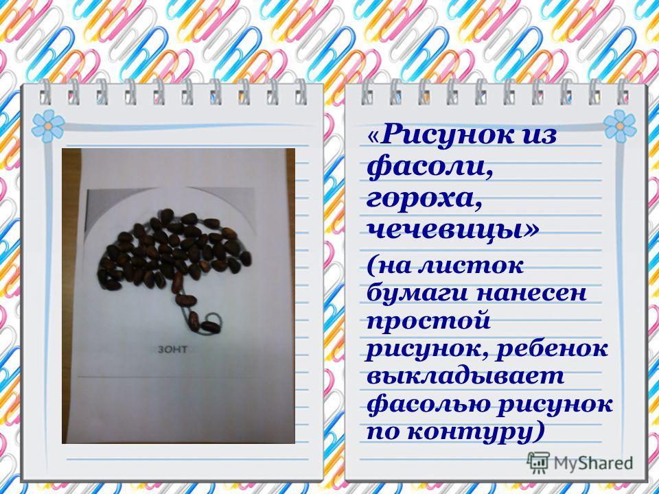 « Рисунок из фасоли, гороха, чечевицы» (на листок бумаги нанесен простой рисунок, ребенок выкладывает фасолью рисунок по контуру)