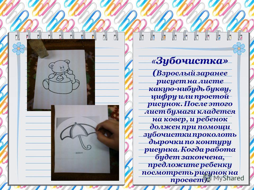 « Зубочистка» ( Взрослый заранее рисует на листе какую-нибудь букву, цифру или простой рисунок. После этого лист бумаги кладется на ковер, и ребенок должен при помощи зубочистки проколоть дырочки по контуру рисунка. Когда работа будет закончена, пред