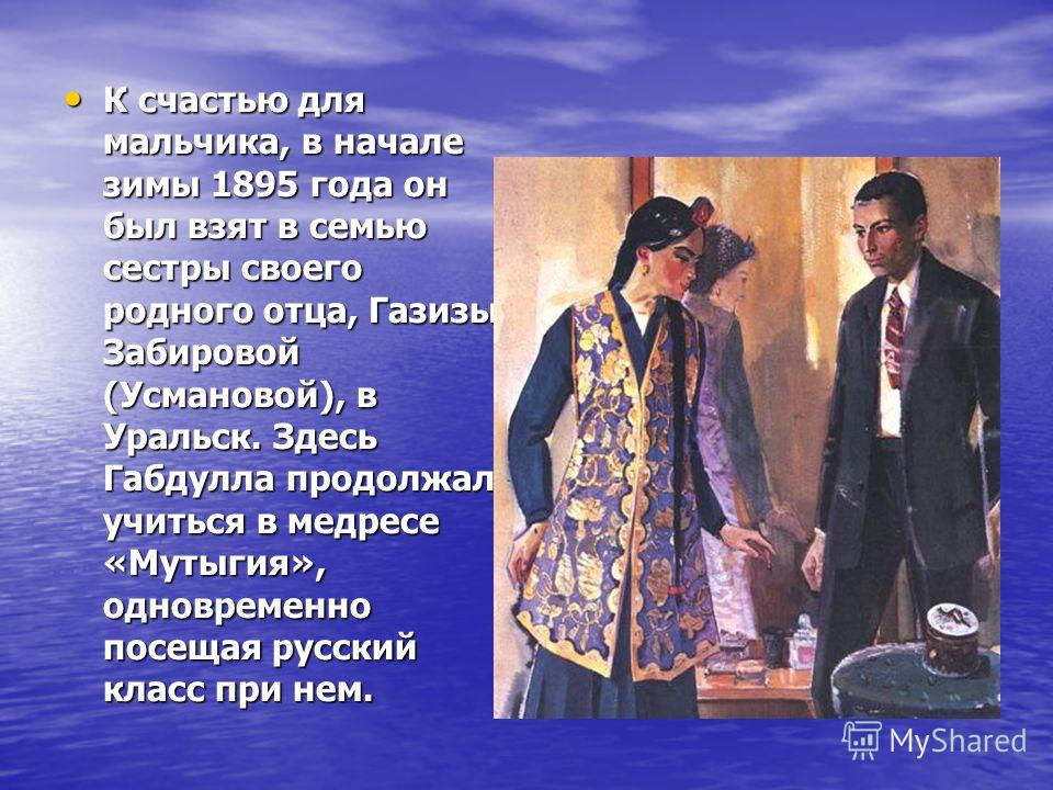 К счастью для мальчика, в начале зимы 1895 года он был взят в семью сестры своего родного отца, Газизы Забировой (Усмановой), в Уральск. Здесь Габдулла продолжал учиться в медресе «Мутыгия», одновременно посещая русский класс при нем. К счастью для м