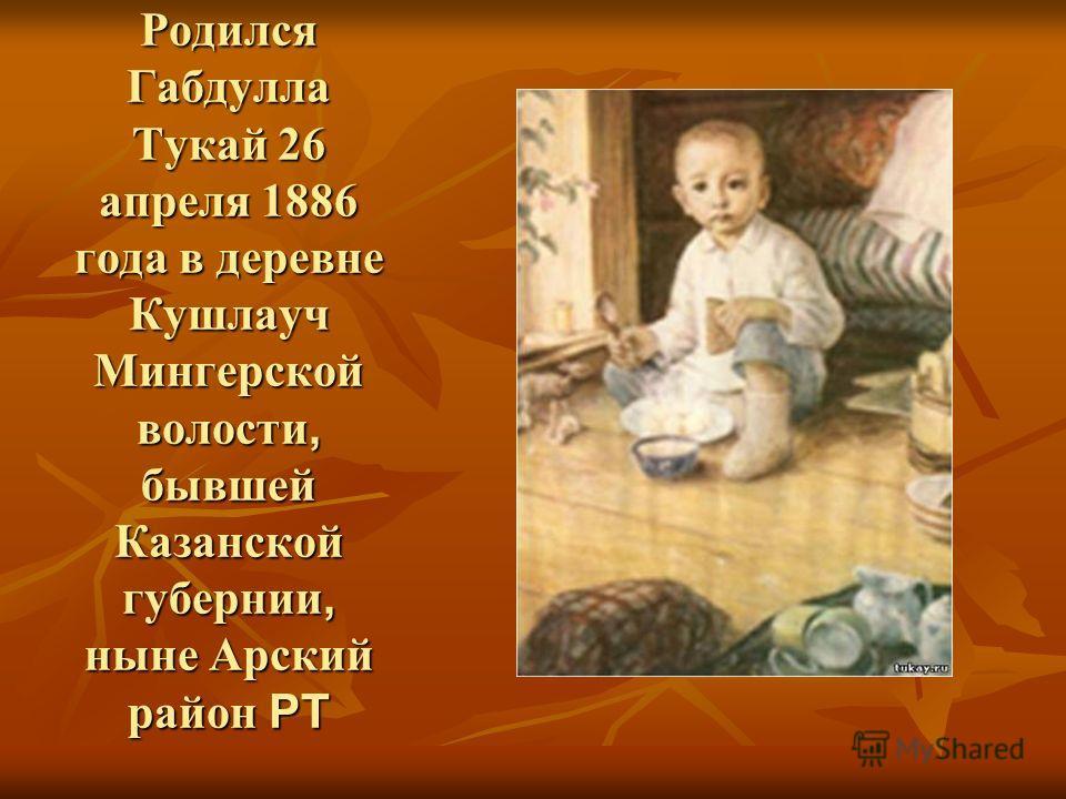 Родился Габдулла Тукай 26 апреля 1886 года в деревне Кушлауч Мингерской волости, бывшей Казанской губернии, ныне Арский район РТ