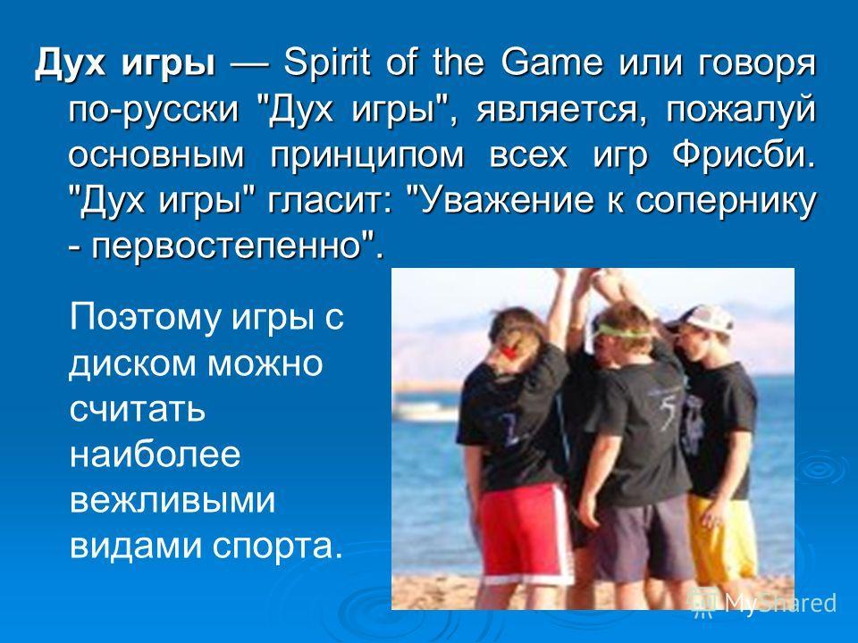 Дух игры Spirit of the Game или говоря по-русски Дух игры, является, пожалуй основным принципом всех игр Фрисби. Дух игры гласит: Уважение к сопернику - первостепенно. Поэтому игры с диском можно считать наиболее вежливыми видами спорта.