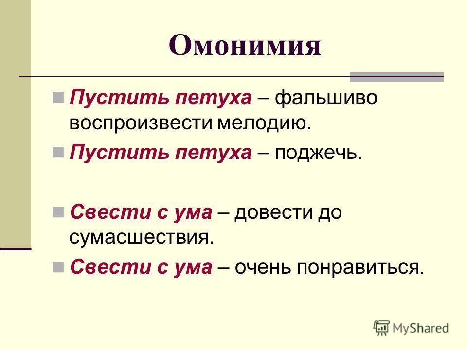 Омонимия Пустить петуха – фальшиво воспроизвести мелодию. Пустить петуха – поджечь. Свести с ума – довести до сумасшествия. Свести с ума – очень понравиться.