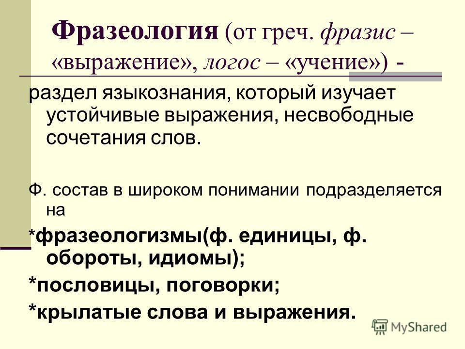 Фразеология (от греч. фразис – «выражение», логос – «учение») - раздел языкознания, который изучает устойчивые выражения, несвободные сочетания слов. Ф. состав в широком понимании подразделяется на * фразеологизмы(ф. единицы, ф. обороты, идиомы); *по