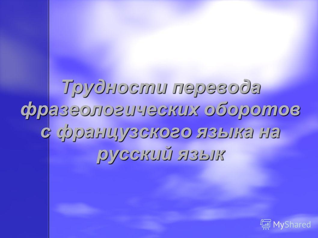 Трудности перевода фразеологических оборотов с французского языка на русский язык