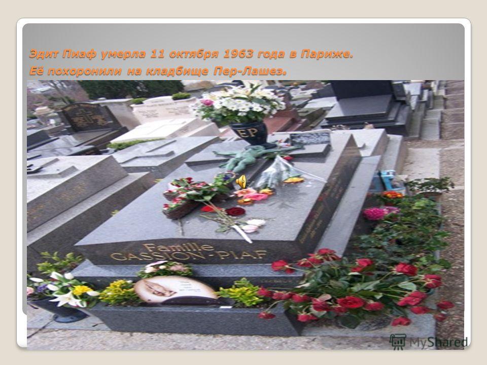 Эдит Пиаф умерла 11 октября 1963 года в Париже. Её похоронили на кладбище Пер-Лашез.