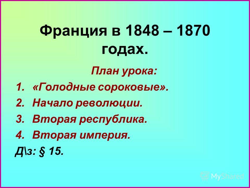 Франция в 1848 – 1870 годах. План урока: 1.«Голодные сороковые». 2.Начало революции. 3.Вторая республика. 4.Вторая империя. Д\з: § 15.