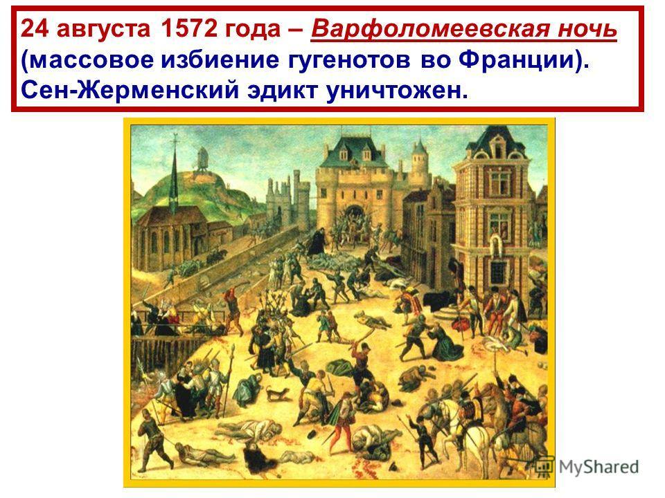 24 августа 1572 года – Варфоломеевская ночь (массовое избиение гугенотов во Франции). Сен-Жерменский эдикт уничтожен.