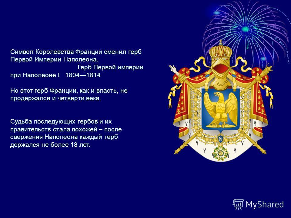 Символ Королевства Франции сменил герб Первой Империи Наполеона. Герб Первой империи при Наполеоне I 18041814 Но этот герб Франции, как и власть, не продержался и четверти века. Судьба последующих гербов и их правительств стала похожей – после сверже