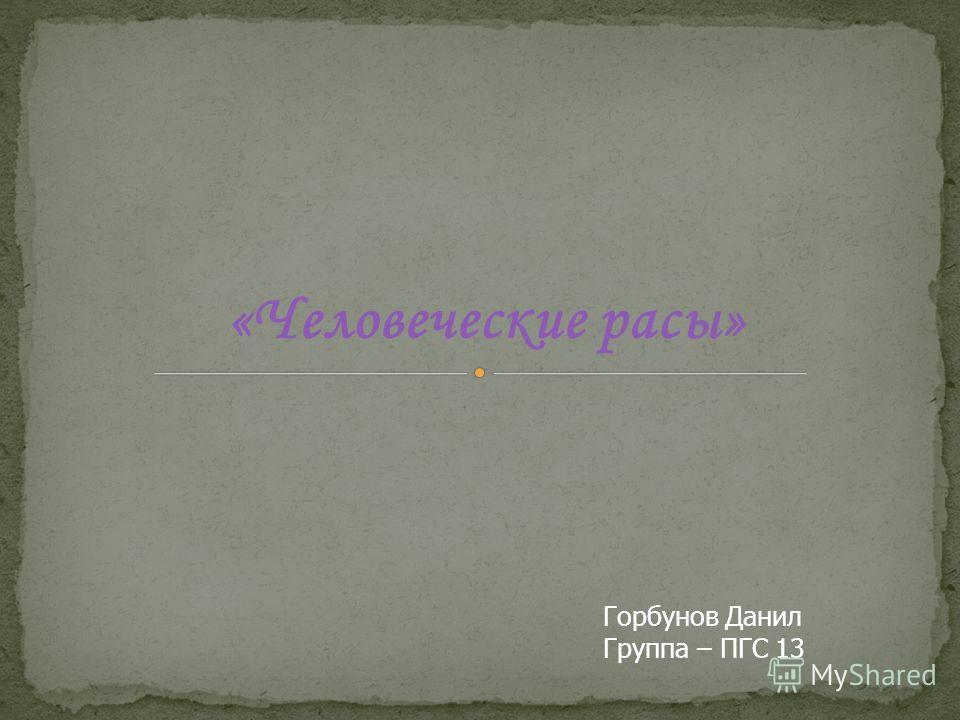 «Человеческие расы» Горбунов Данил Группа – ПГС 13