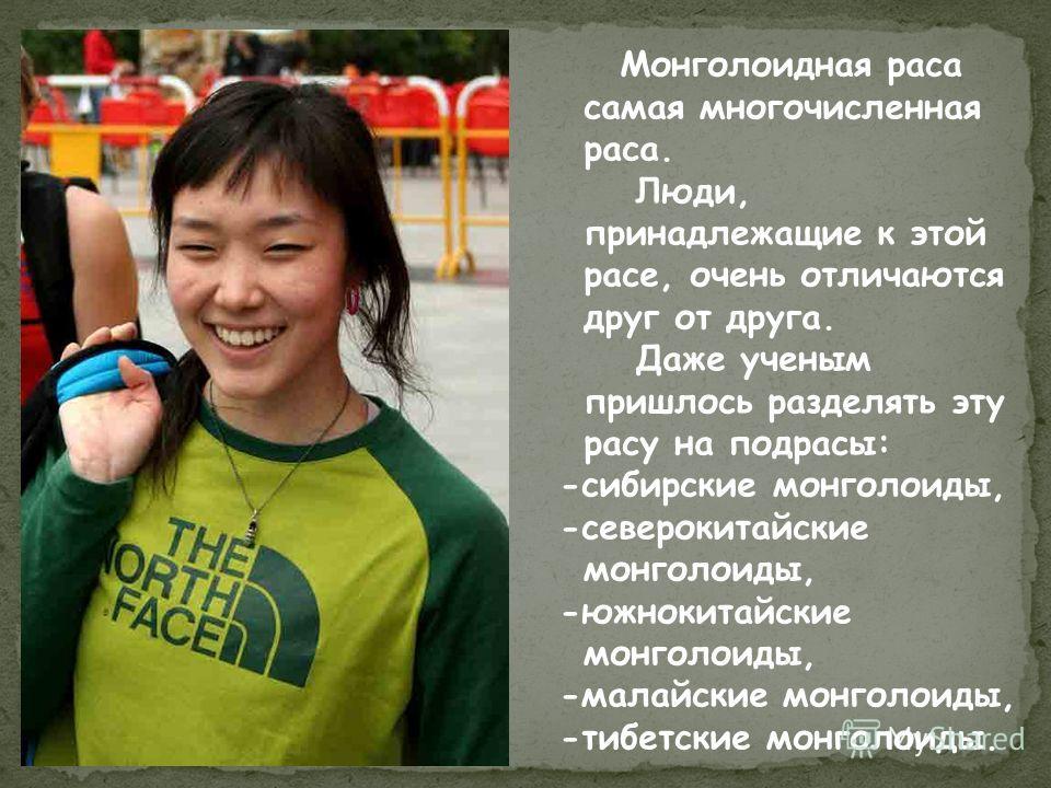 Монголоидная раса самая многочисленная раса. Люди, принадлежащие к этой расе, очень отличаются друг от друга. Даже ученым пришлось разделять эту расу на подрасы: -сибирские монголоиды, -северокитайские монголоиды, -южнокитайские монголоиды, -малайски