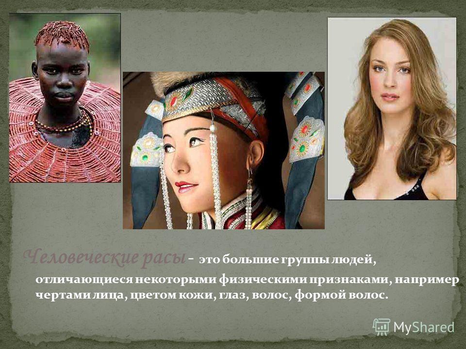 Человеческие расы - это большие группы людей, отличающиеся некоторыми физическими признаками, например чертами лица, цветом кожи, глаз, волос, формой волос.