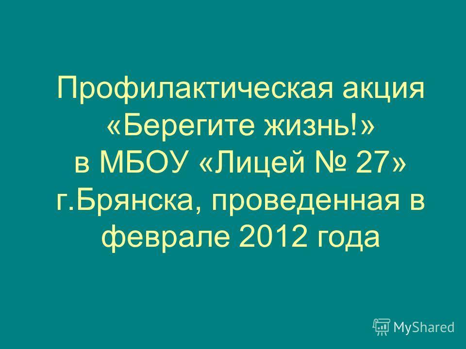 Профилактическая акция «Берегите жизнь!» в МБОУ «Лицей 27» г.Брянска, проведенная в феврале 2012 года