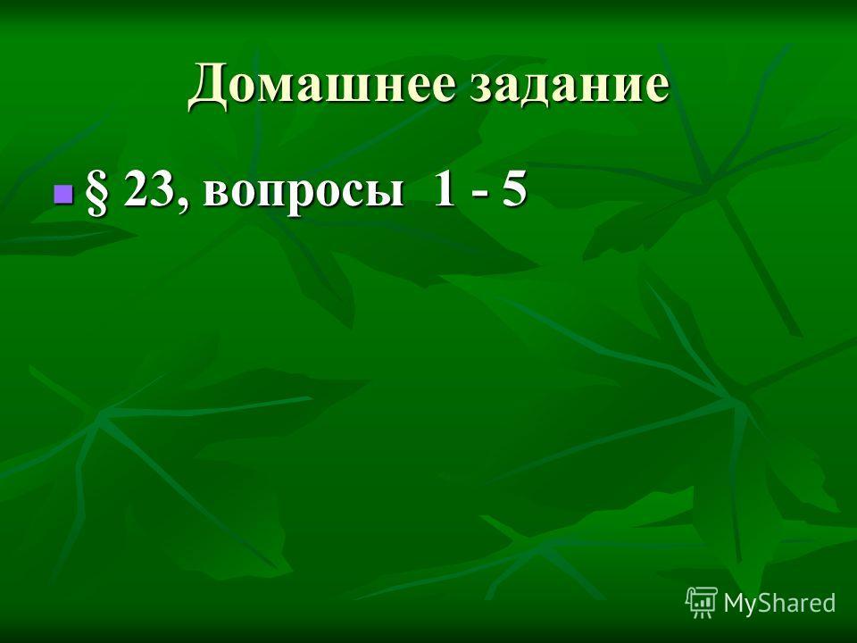 Домашнее задание § 23, вопросы 1 - 5 § 23, вопросы 1 - 5