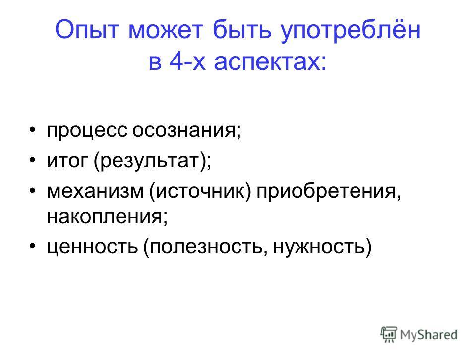 Опыт может быть употреблён в 4-х аспектах: процесс осознания; итог (результат); механизм (источник) приобретения, накопления; ценность (полезность, нужность)