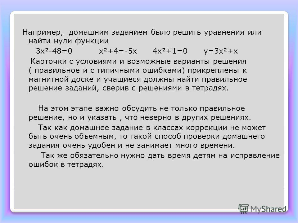 Например, домашним заданием было решить уравнения или найти нули функции 3х²-48=0 х²+4=-5х 4х²+1=0 у=3х²+х Карточки с условиями и возможные варианты решения ( правильное и с типичными ошибками) прикреплены к магнитной доске и учащиеся должны найти пр