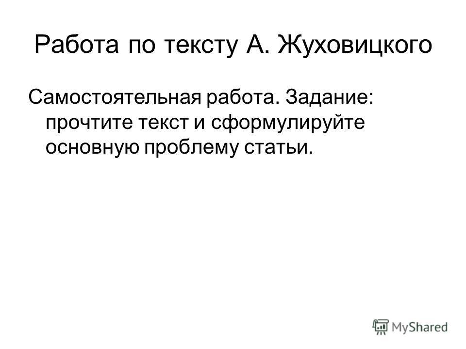 Работа по тексту А. Жуховицкого Самостоятельная работа. Задание: прочтите текст и сформулируйте основную проблему статьи.