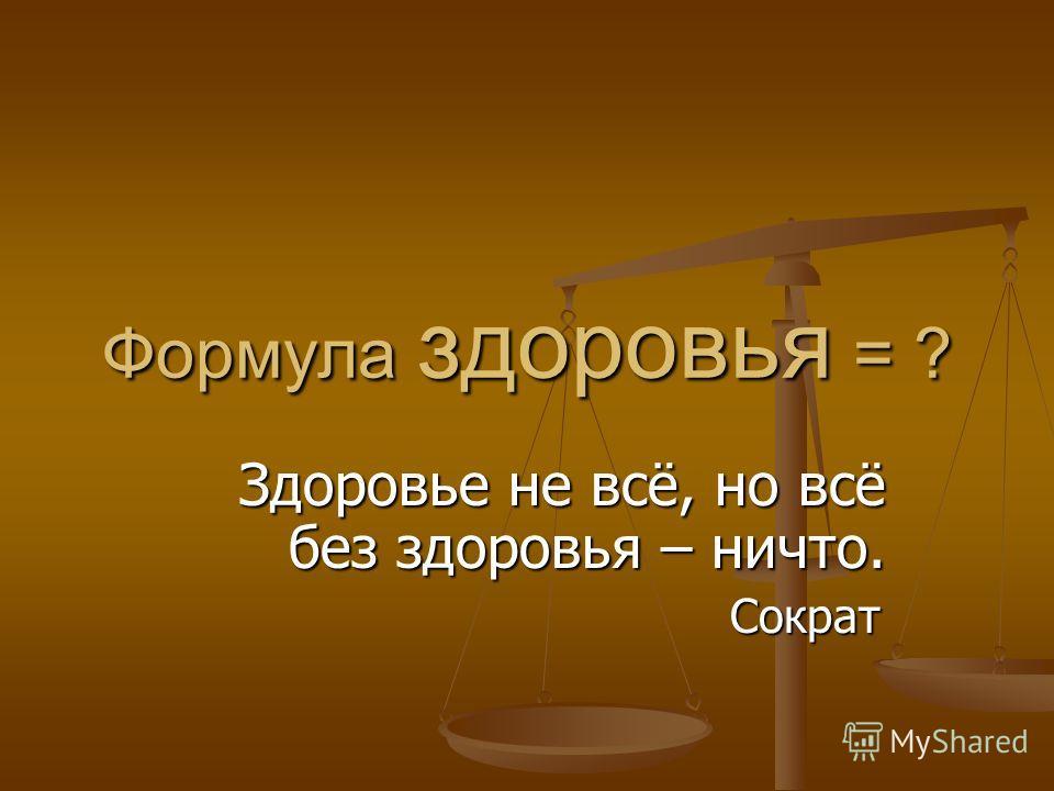 Формула здоровья = ? Здоровье не всё, но всё без здоровья – ничто. Сократ Сократ