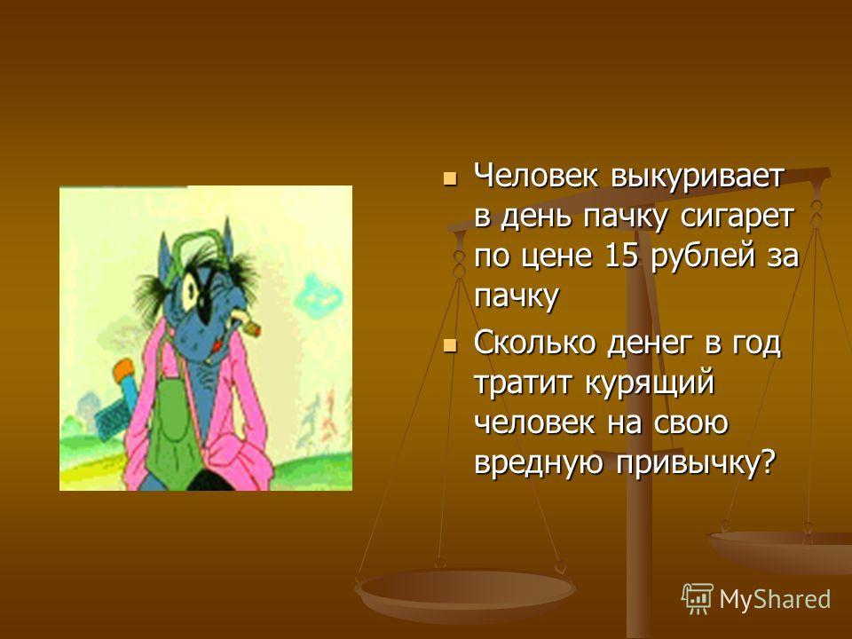 Человек выкуривает в день пачку сигарет по цене 15 рублей за пачку Сколько денег в год тратит курящий человек на свою вредную привычку?
