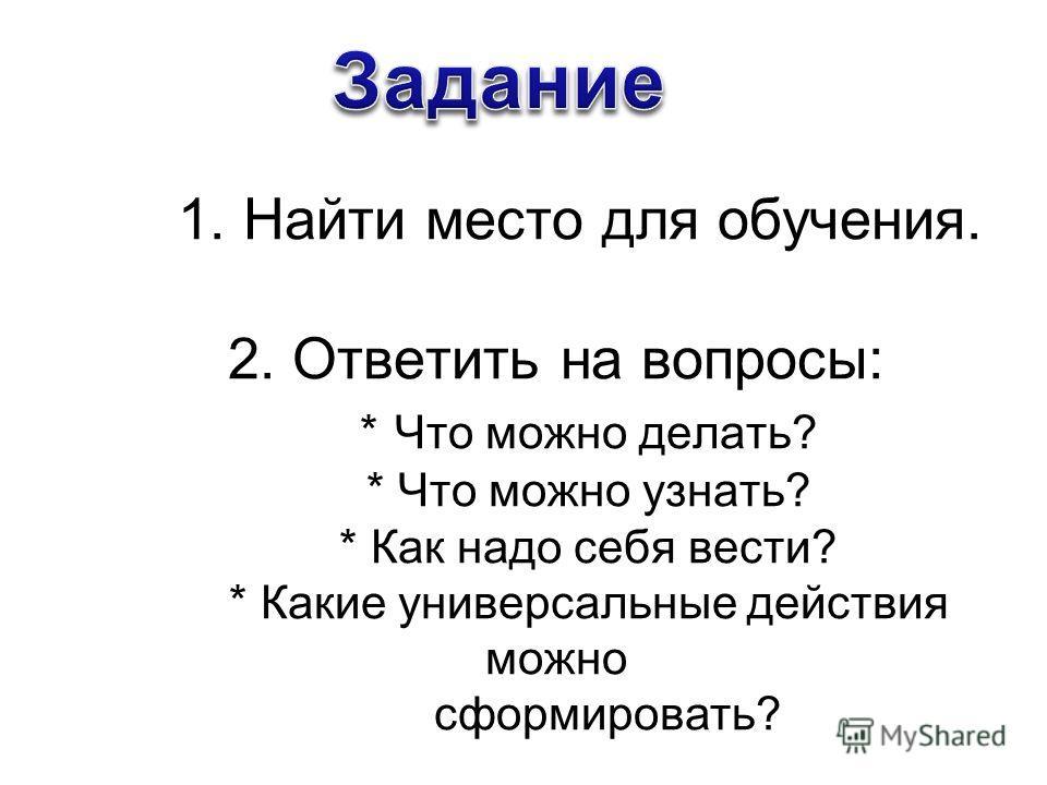1. Найти место для обучения. 2. Ответить на вопросы: * Что можно делать? * Что можно узнать? * Как надо себя вести? * Какие универсальные действия можно сформировать?