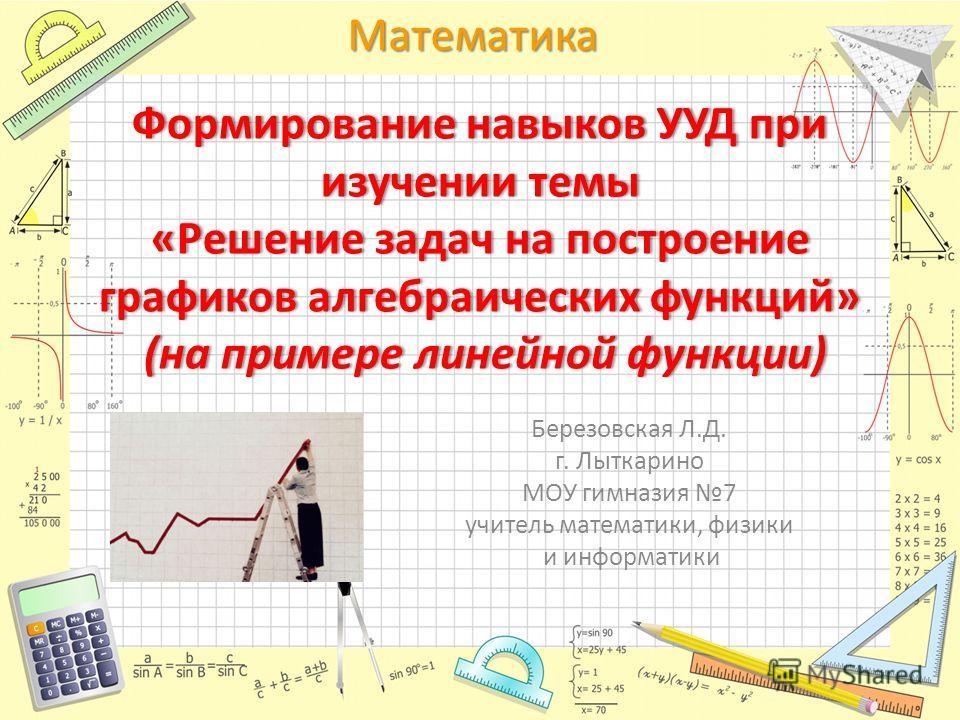 МатематикаФормирование навыков УУД при изучении темы «Решение задач на построение графиков алгебраических функций» (на примере линейной функции) Березовская Л.Д. г. Лыткарино МОУ гимназия 7 учитель математики, физики и информатики