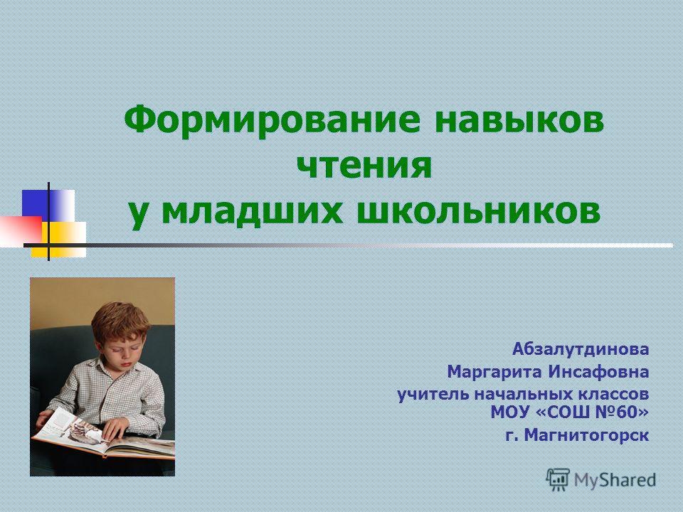 Формирование навыков чтения у младших школьников Абзалутдинова Маргарита Инсафовна учитель начальных классов МОУ «СОШ 60» г. Магнитогорск