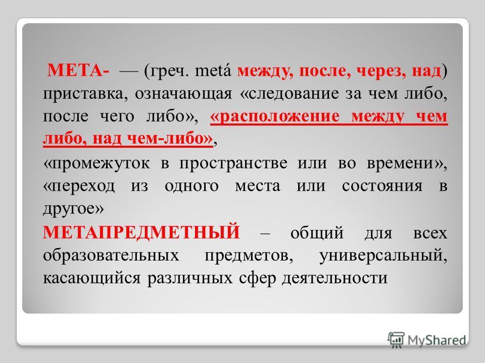 МЕТА- (греч. metá между, после, через, над) приставка, означающая «следование за чем либо, после чего либо», «расположение между чем либо, над чем-либо», «промежуток в пространстве или во времени», «переход из одного места или состояния в другое» МЕТ