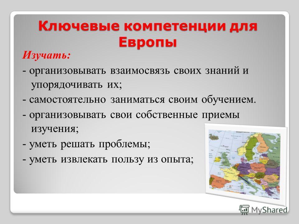 Ключевые компетенции для Европы Изучать: - организовывать взаимосвязь своих знаний и упорядочивать их; - самостоятельно заниматься своим обучением. - организовывать свои собственные приемы изучения; - уметь решать проблемы; - уметь извлекать пользу и