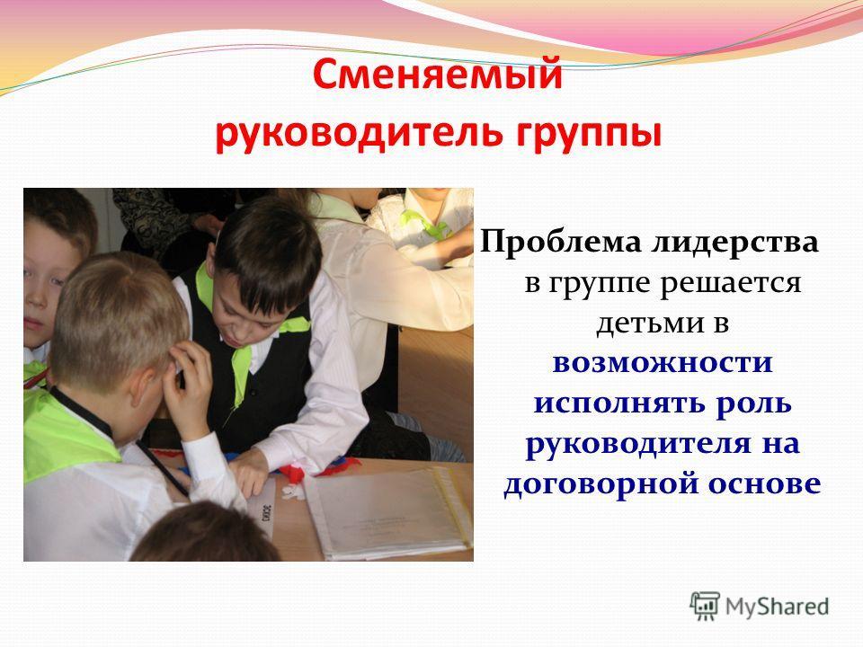 Сменяемый руководитель группы Проблема лидерства в группе решается детьми в возможности исполнять роль руководителя на договорной основе