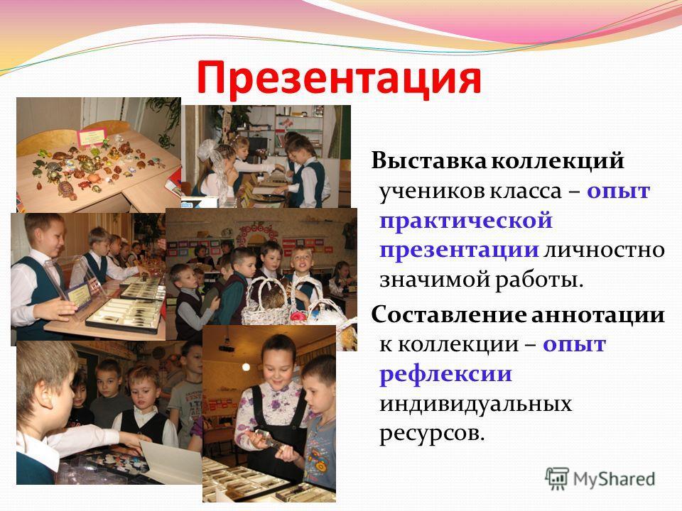 Презентация Выставка коллекций учеников класса – опыт практической презентации личностно значимой работы. Составление аннотации к коллекции – опыт рефлексии индивидуальных ресурсов.