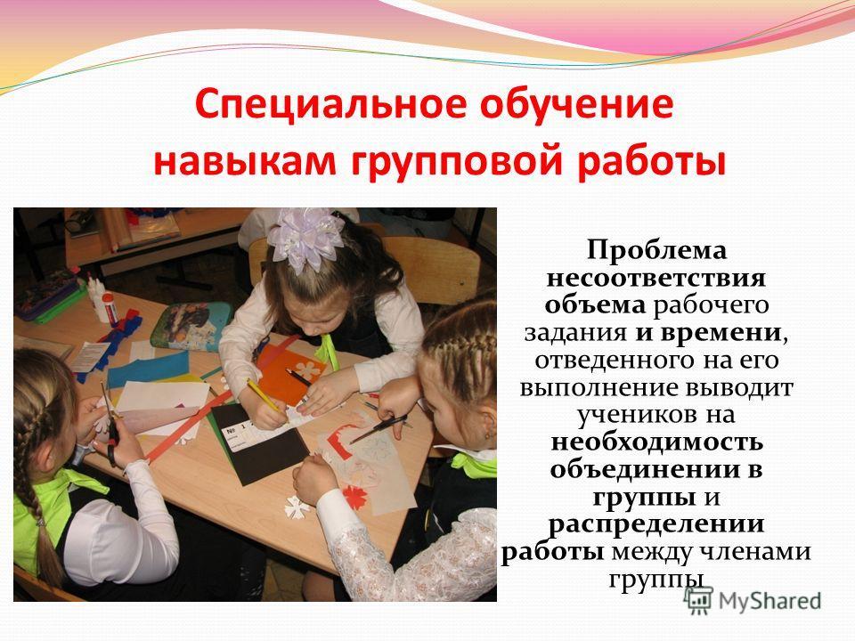Специальное обучение навыкам групповой работы Проблема несоответствия объема рабочего задания и времени, отведенного на его выполнение выводит учеников на необходимость объединении в группы и распределении работы между членами группы