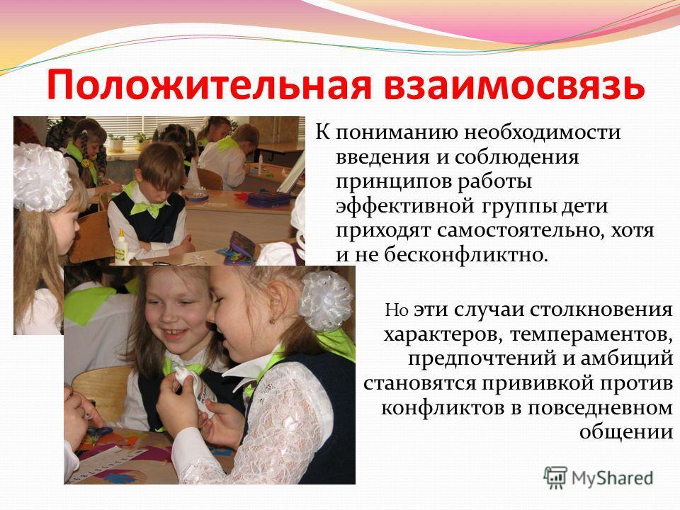 Положительная взаимосвязь К пониманию необходимости введения и соблюдения принципов работы эффективной группы дети приходят самостоятельно, хотя и не бесконфликтно. Но эти случаи столкновения характеров, темпераментов, предпочтений и амбиций становят