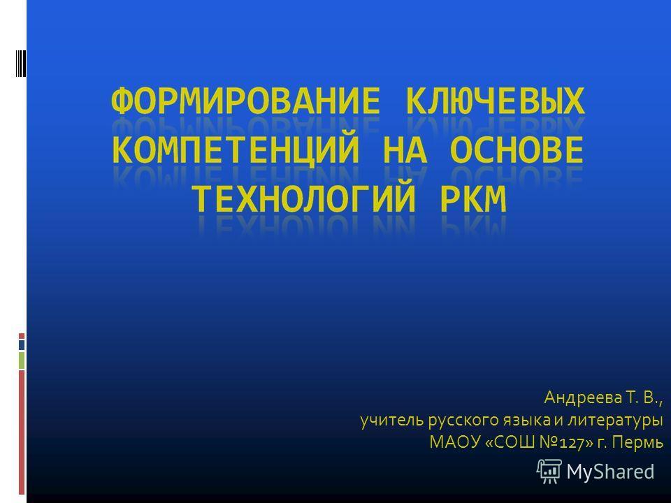 Андреева Т. В., учитель русского языка и литературы МАОУ «СОШ 127» г. Пермь
