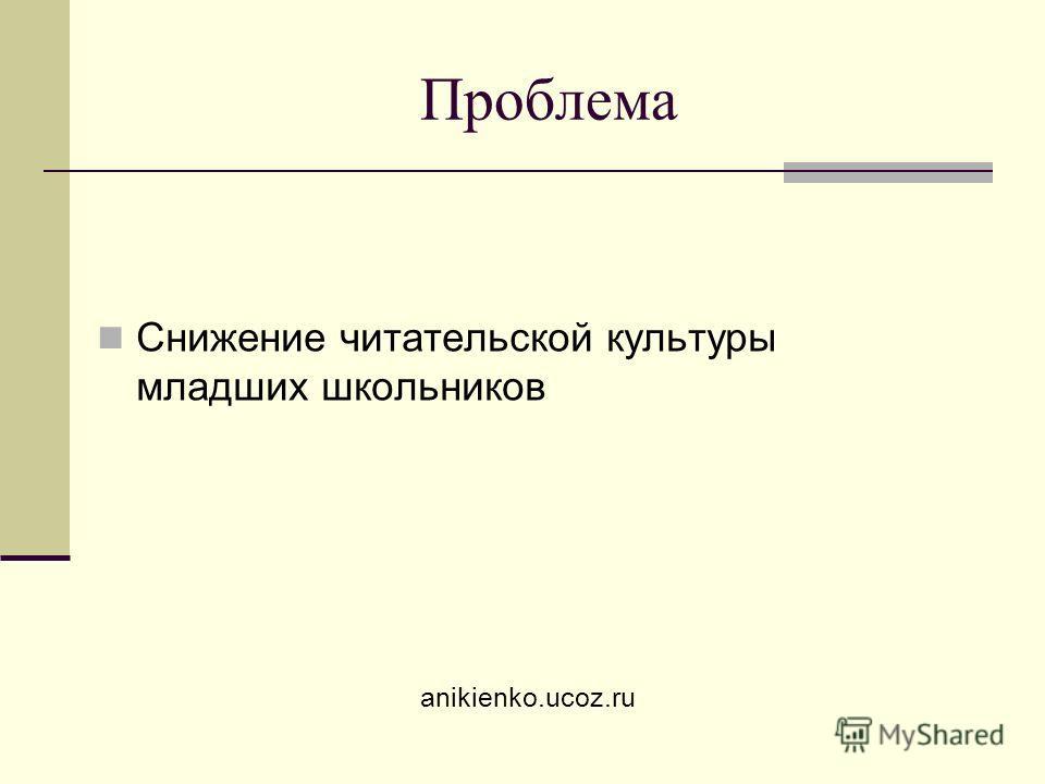 Проблема Снижение читательской культуры младших школьников anikienko.ucoz.ru