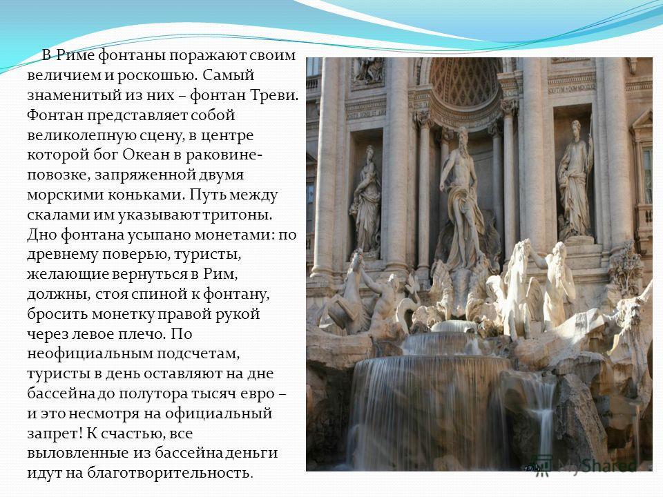 В Риме фонтаны поражают своим величием и роскошью. Самый знаменитый из них – фонтан Треви. Фонтан представляет собой великолепную сцену, в центре которой бог Океан в раковине- повозке, запряженной двумя морскими коньками. Путь между скалами им указыв