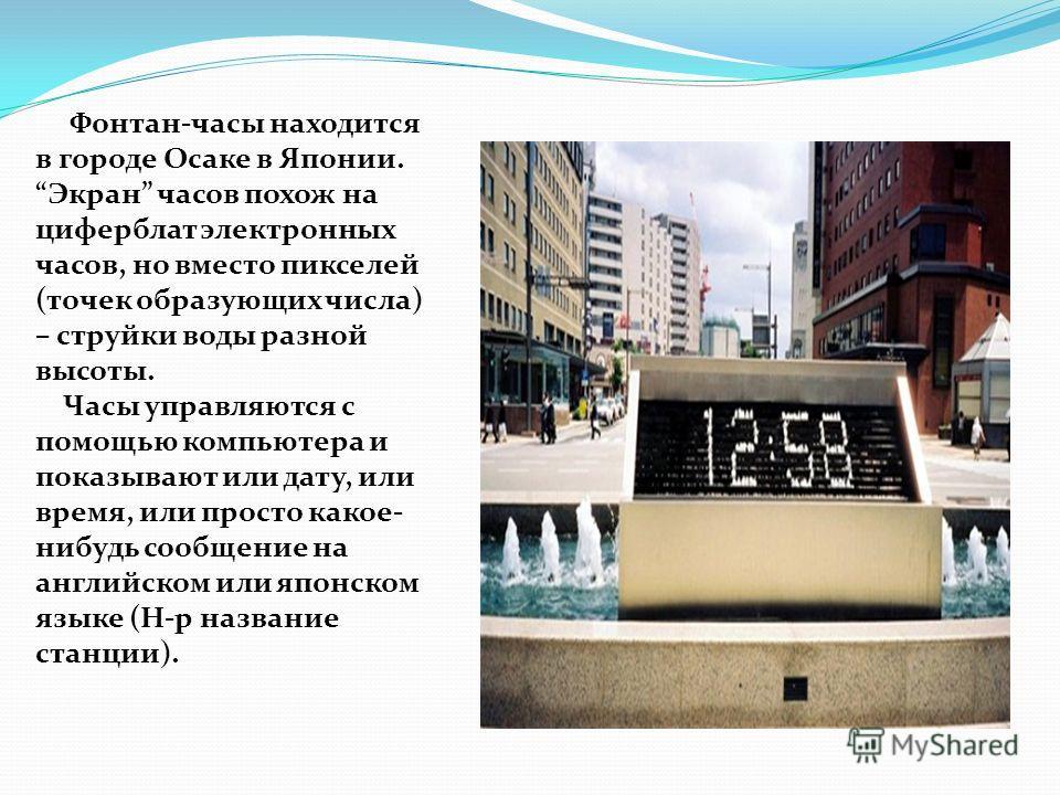 Фонтан-часы находится в городе Осаке в Японии. Экран часов похож на циферблат электронных часов, но вместо пикселей (точек образующих числа) – струйки воды разной высоты. Часы управляются с помощью компьютера и показывают или дату, или время, или про