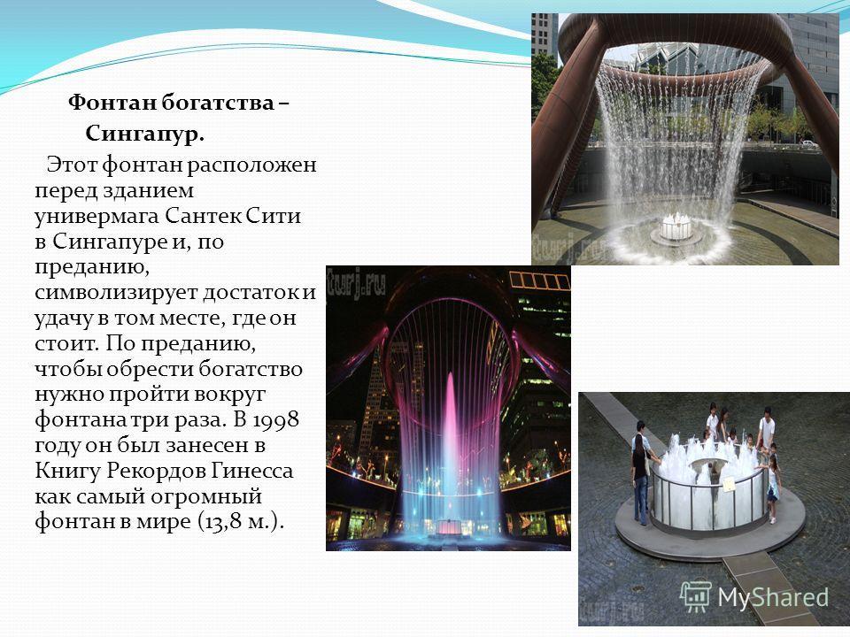 Фонтан богатства – Сингапур. Этот фонтан расположен перед зданием универмага Сантек Сити в Сингапуре и, по преданию, символизирует достаток и удачу в том месте, где он стоит. По преданию, чтобы обрести богатство нужно пройти вокруг фонтана три раза.
