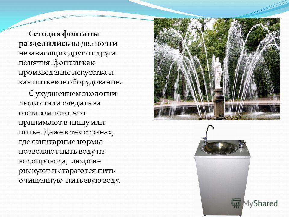 Сегодня фонтаны разделились на два почти независящих друг от друга понятия: фонтан как произведение искусства и как питьевое оборудование. С ухудшением экологии люди стали следить за составом того, что принимают в пищу или питье. Даже в тех странах,