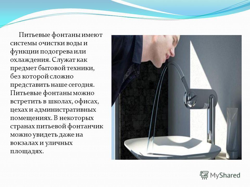 Питьевые фонтаны имеют системы очистки воды и функции подогрева или охлаждения. Служат как предмет бытовой техники, без которой сложно представить наше сегодня. Питьевые фонтаны можно встретить в школах, офисах, цехах и административных помещениях. В