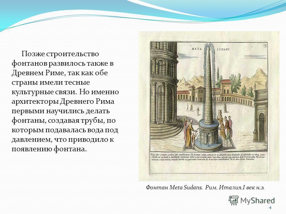 Позже строительство фонтанов развилось также в Древнем Риме, так как обе страны имели тесные культурные связи. Но именно архитекторы Древнего Рима первыми научились делать фонтаны, создавая трубы, по которым подавалась вода под давлением, что приводи