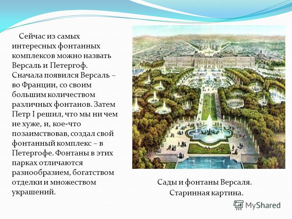 Сейчас из самых интересных фонтанных комплексов можно назвать Версаль и Петергоф. Сначала появился Версаль – во Франции, со своим большим количеством различных фонтанов. Затем Петр I решил, что мы ни чем не хуже, и, кое-что позаимствовав, создал свой