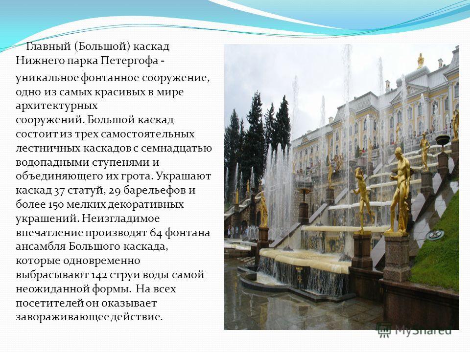 Главный (Большой) каскад Нижнего парка Петергофа - уникальное фонтанное сооружение, одно из самых красивых в мире архитектурных сооружений. Большой каскад состоит из трех самостоятельных лестничных каскадов с семнадцатью водопадными ступенями и объед