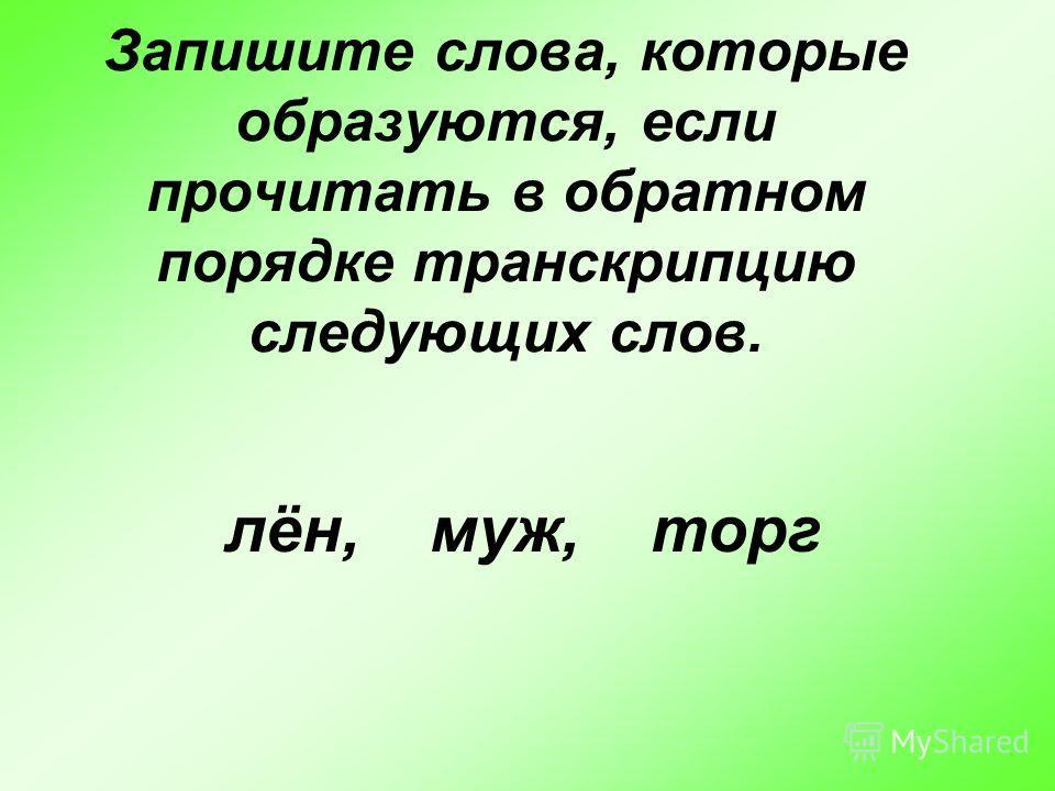 Запишите слова, которые образуются, если прочитать в обратном порядке транскрипцию следующих слов. лён, муж, торг