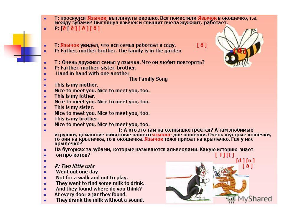 Т: проснулся Язычок, выглянул в окошко. Все поместили Язычок в окошечко, т.е. между зубами? Выглянул язычёк и слышит пчела жужжит, работает. P: [ð [ ð ] [ ð ] [ ð ] Т: Язычок увидел, что вся семья работает в саду. [ ð ] P: Father, mother brother. The