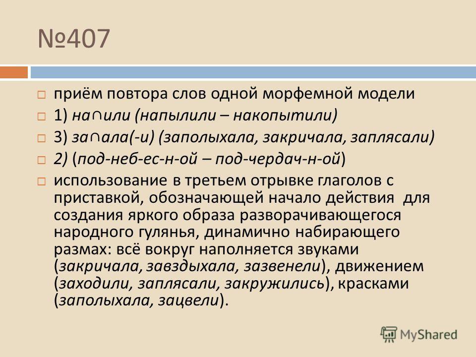 407 приём повтора слов одной морфемной модели 1) на или ( напылили – накопытили ) 3) за ала (- и ) ( заполыхала, закричала, заплясали ) 2) ( под - неб - ес - н - ой – под - чердач - н - ой ) использование в третьем отрывке глаголов с приставкой, обоз